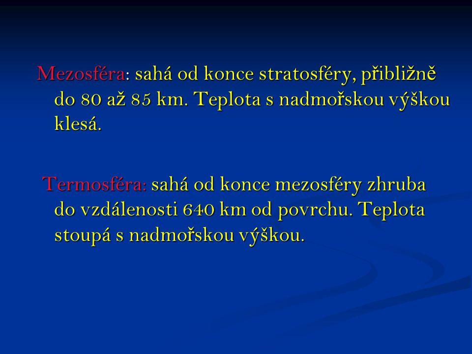 Mezosféra: sahá od konce stratosféry, p ř ibli ž n ě do 80 a ž 85 km. Teplota s nadmo ř skou výškou klesá. Termosféra: sahá od konce mezosféry zhruba