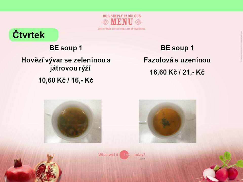 BE soup 1 Hovězí vývar se zeleninou a játrovou rýží 10,60 Kč / 16,- Kč BE soup 1 Fazolová s uzeninou 16,60 Kč / 21,- Kč Čtvrtek