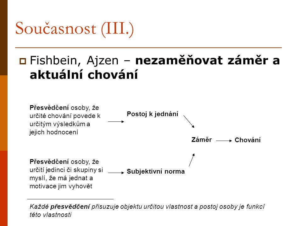 Současnost (III.)  Fishbein, Ajzen – nezaměňovat záměr a aktuální chování Přesvědčení osoby, že určité chování povede k určitým výsledkům a jejich ho