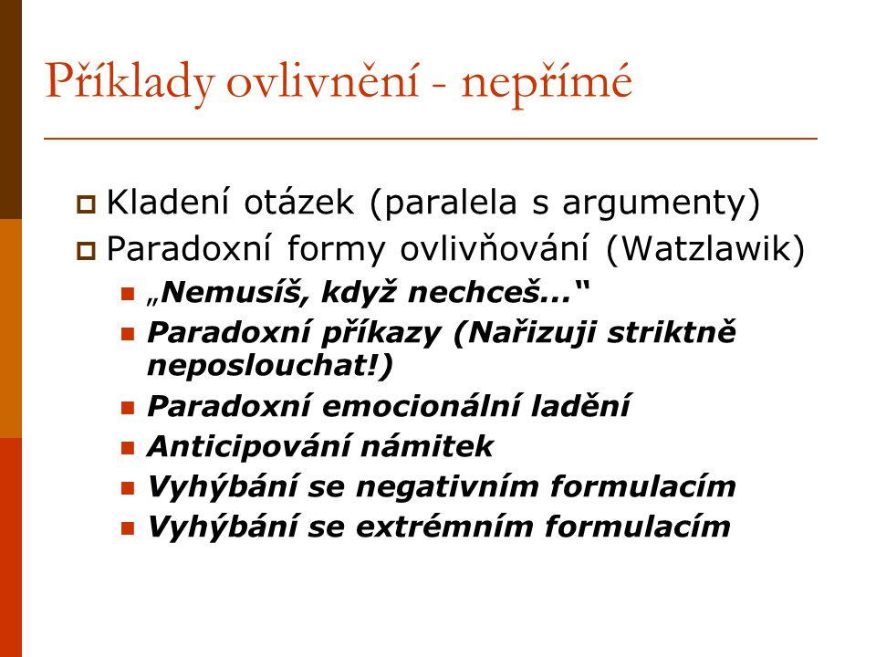 """Příklady ovlivnění - nepřímé  Kladení otázek (paralela s argumenty)  Paradoxní formy ovlivňování (Watzlawik) """"Nemusíš, když nechceš..."""" Paradoxní př"""