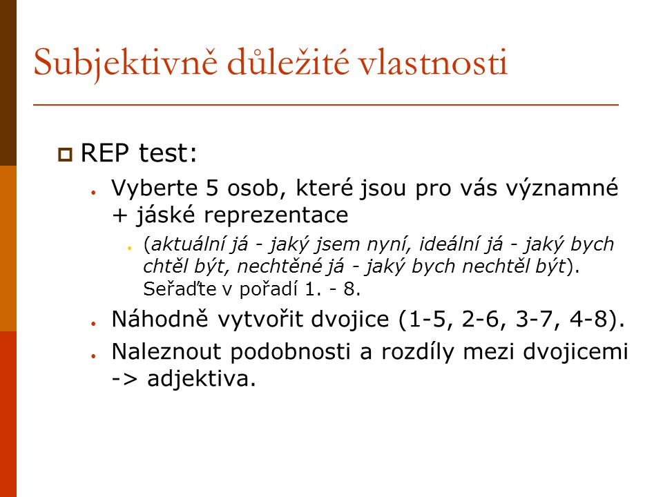 Subjektivně důležité vlastnosti  REP test: ● Vyberte 5 osob, které jsou pro vás významné + jáské reprezentace ● (aktuální já - jaký jsem nyní, ideáln