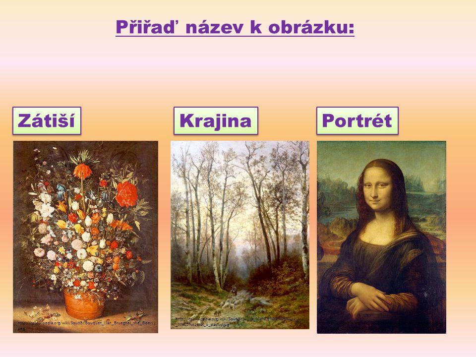 Přiřaď název k obrázku: Krajina Portrét Zátiší http://cs.wikipedia.org/wiki/Soubor:Bouquet_(Jan_Brueghel_the_Elder).j peg http://cs.wikipedia.org/wiki/Soubor:Mona_Lisa,_by_Leonardo_da_ Vinci,_from_C2RMF_retouched.jpg http://cs.wikipedia.org/wiki/Soubor:Julius_Ma%C5%99%C3%A1k_- _N%C3%A1vrat_z_pastvy.jpg