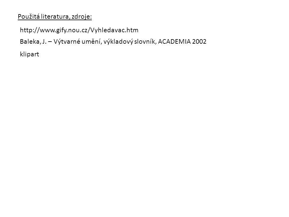 Použitá literatura, zdroje: http://www.gify.nou.cz/Vyhledavac.htm Baleka, J. – Výtvarné umění, výkladový slovník, ACADEMIA 2002 klipart