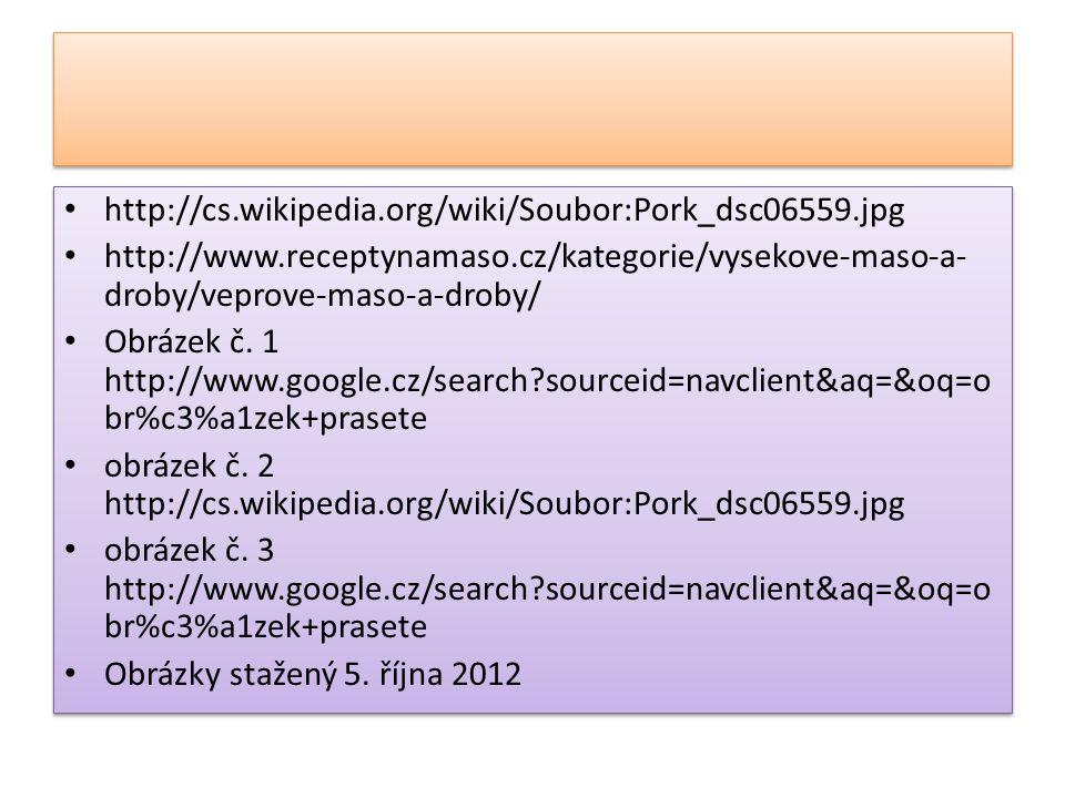http://cs.wikipedia.org/wiki/Soubor:Pork_dsc06559.jpg http://www.receptynamaso.cz/kategorie/vysekove-maso-a- droby/veprove-maso-a-droby/ Obrázek č. 1