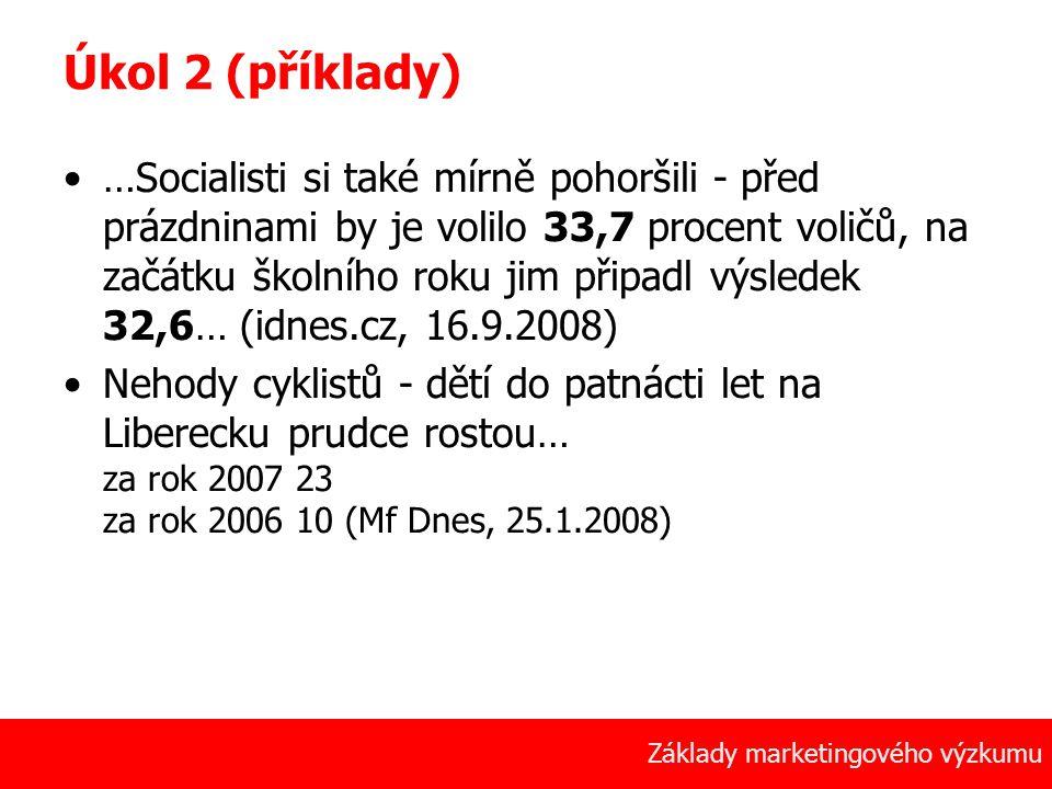 9 Základy marketingového výzkumu Úkol 2 (příklady) …Socialisti si také mírně pohoršili - před prázdninami by je volilo 33,7 procent voličů, na začátku školního roku jim připadl výsledek 32,6… (idnes.cz, 16.9.2008) Nehody cyklistů - dětí do patnácti let na Liberecku prudce rostou… za rok 2007 23 za rok 2006 10 (Mf Dnes, 25.1.2008)