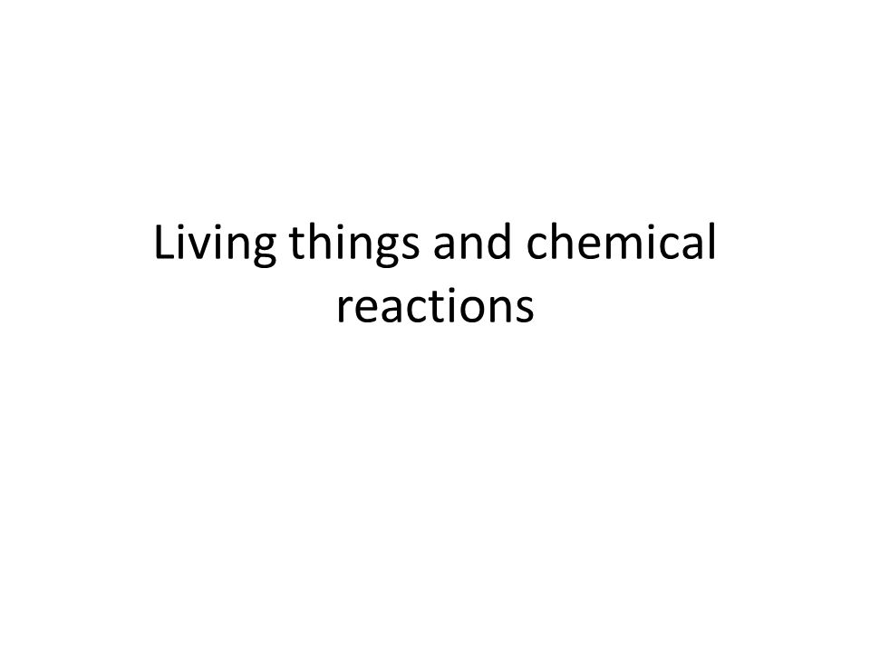 Living things and chemical reactions