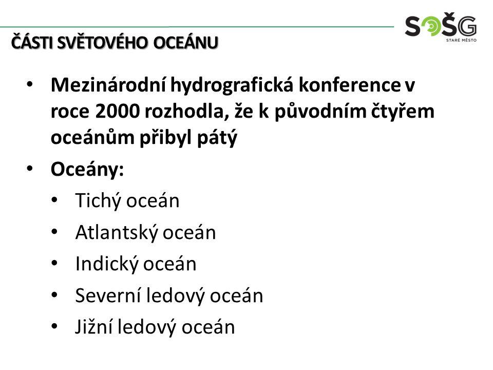 ČÁSTI SVĚTOVÉHO OCEÁNU Mezinárodní hydrografická konference v roce 2000 rozhodla, že k původním čtyřem oceánům přibyl pátý Oceány: Tichý oceán Atlantský oceán Indický oceán Severní ledový oceán Jižní ledový oceán