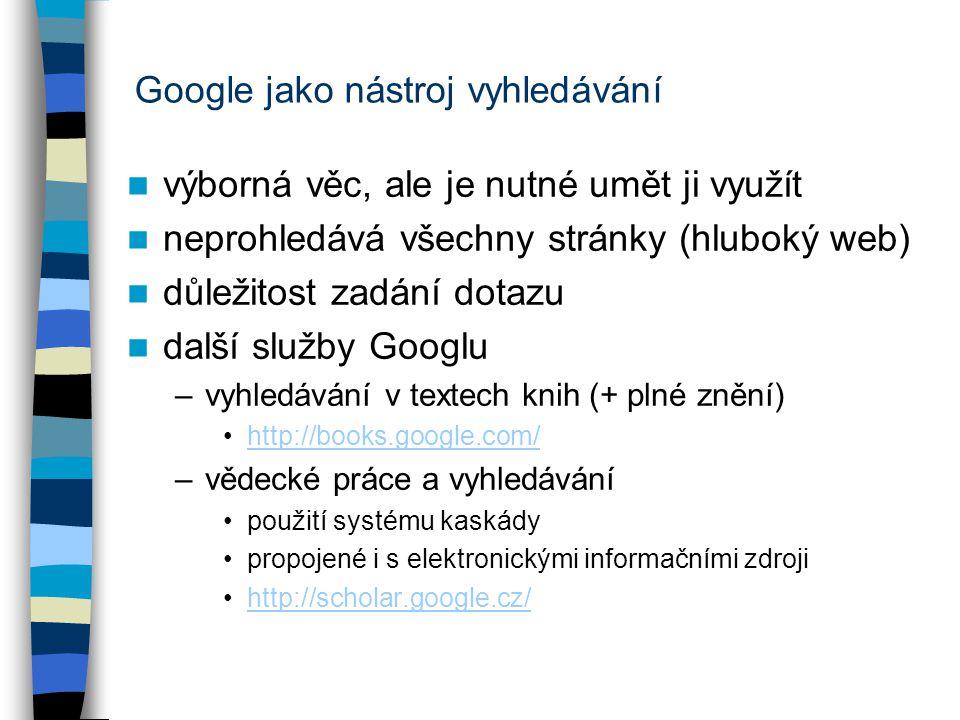 Google jako nástroj vyhledávání výborná věc, ale je nutné umět ji využít neprohledává všechny stránky (hluboký web) důležitost zadání dotazu další služby Googlu –vyhledávání v textech knih (+ plné znění) http://books.google.com/ –vědecké práce a vyhledávání použití systému kaskády propojené i s elektronickými informačními zdroji http://scholar.google.cz/