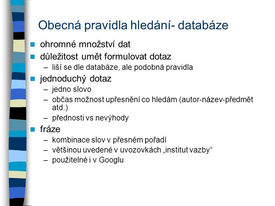 """Obecná pravidla hledání- databáze ohromné množství dat důležitost umět formulovat dotaz –liší se dle databáze, ale podobná pravidla jednoduchý dotaz –jedno slovo –občas možnost upřesnění co hledám (autor-název-předmět atd.) –přednosti vs nevýhody fráze –kombinace slov v přesném pořadí –většinou uvedené v uvozovkách """"institut vazby –použitelné i v Googlu"""