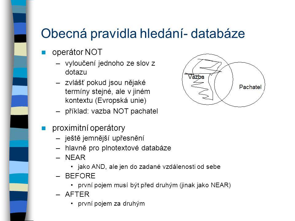 Obecná pravidla hledání- databáze operátor NOT –vyloučení jednoho ze slov z dotazu –zvlášť pokud jsou nějaké termíny stejné, ale v jiném kontextu (Evropská unie) –příklad: vazba NOT pachatel proximitní operátory –ještě jemnější upřesnění –hlavně pro plnotextové databáze –NEAR jako AND, ale jen do zadané vzdálenosti od sebe –BEFORE první pojem musí být před druhým (jinak jako NEAR) –AFTER první pojem za druhým