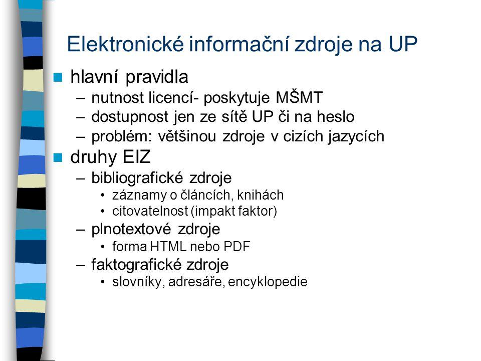 Elektronické informační zdroje na UP hlavní pravidla –nutnost licencí- poskytuje MŠMT –dostupnost jen ze sítě UP či na heslo –problém: většinou zdroje v cizích jazycích druhy EIZ –bibliografické zdroje záznamy o článcích, knihách citovatelnost (impakt faktor) –plnotextové zdroje forma HTML nebo PDF –faktografické zdroje slovníky, adresáře, encyklopedie