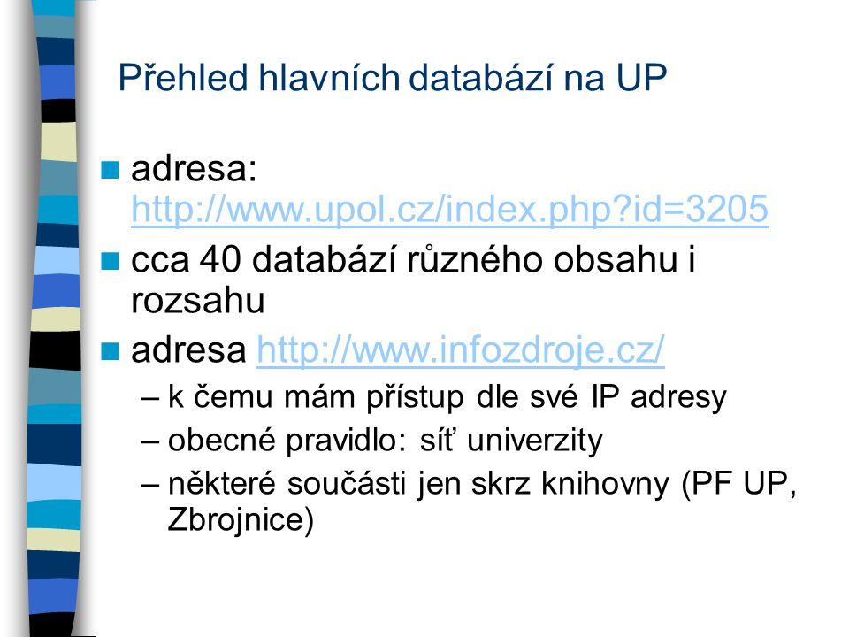 Přehled hlavních databází na UP adresa: http://www.upol.cz/index.php?id=3205 http://www.upol.cz/index.php?id=3205 cca 40 databází různého obsahu i rozsahu adresa http://www.infozdroje.cz/http://www.infozdroje.cz/ –k čemu mám přístup dle své IP adresy –obecné pravidlo: síť univerzity –některé součásti jen skrz knihovny (PF UP, Zbrojnice)