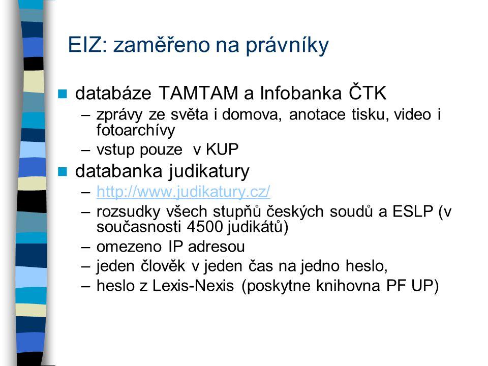 EIZ: zaměřeno na právníky databáze TAMTAM a Infobanka ČTK –zprávy ze světa i domova, anotace tisku, video i fotoarchívy –vstup pouze v KUP databanka judikatury –http://www.judikatury.cz/http://www.judikatury.cz/ –rozsudky všech stupňů českých soudů a ESLP (v současnosti 4500 judikátů) –omezeno IP adresou –jeden člověk v jeden čas na jedno heslo, –heslo z Lexis-Nexis (poskytne knihovna PF UP)