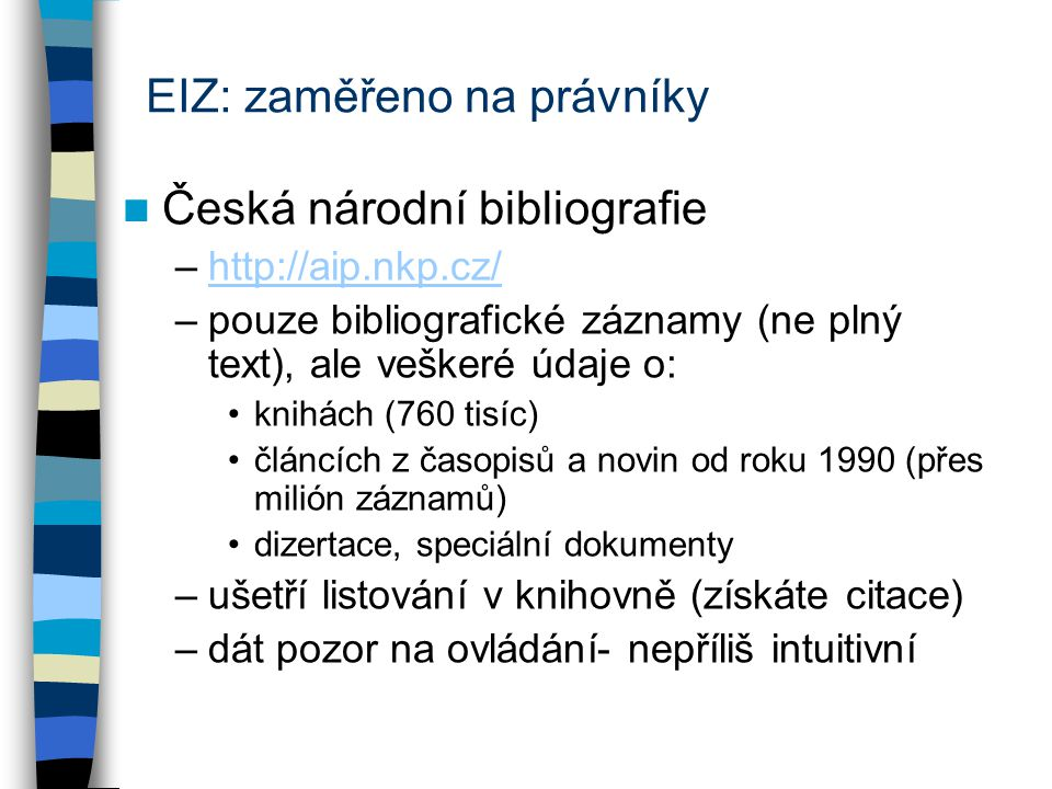 EIZ: zaměřeno na právníky Česká národní bibliografie –http://aip.nkp.cz/http://aip.nkp.cz/ –pouze bibliografické záznamy (ne plný text), ale veškeré údaje o: knihách (760 tisíc) článcích z časopisů a novin od roku 1990 (přes milión záznamů) dizertace, speciální dokumenty –ušetří listování v knihovně (získáte citace) –dát pozor na ovládání- nepříliš intuitivní