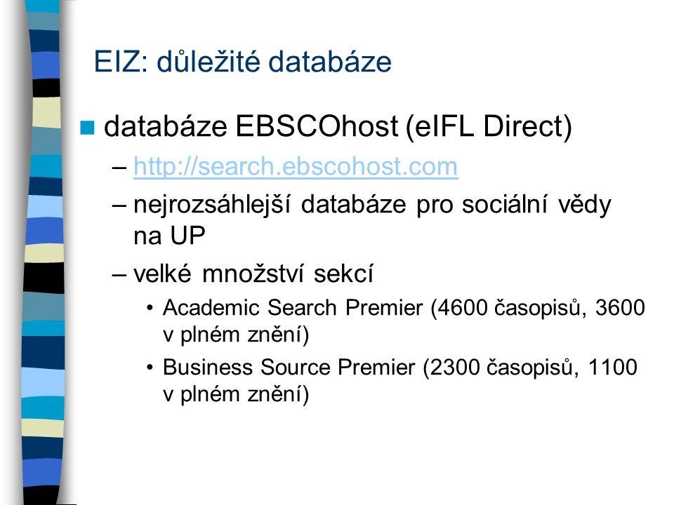 EIZ: důležité databáze databáze EBSCOhost (eIFL Direct) –http://search.ebscohost.comhttp://search.ebscohost.com –nejrozsáhlejší databáze pro sociální vědy na UP –velké množství sekcí Academic Search Premier (4600 časopisů, 3600 v plném znění) Business Source Premier (2300 časopisů, 1100 v plném znění)