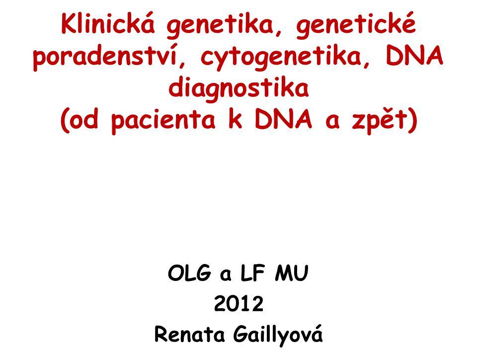 Klinická genetika, genetické poradenství, cytogenetika, DNA diagnostika (od pacienta k DNA a zpět) OLG a LF MU 201 2 Renata Gaillyová