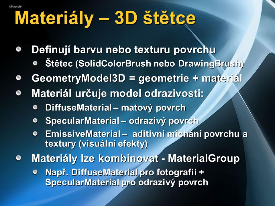 Materiály – 3D štětce Definují barvu nebo texturu povrchu Štětec (SolidColorBrush nebo DrawingBrush) GeometryModel3D = geometrie + materiál Materiál určuje model odrazivosti: DiffuseMaterial – matový povrch SpecularMaterial – odrazivý povrch EmissiveMaterial – aditivní míchání povrchu a textury (visuální efekty) Materiály lze kombinovat - MaterialGroup Např.