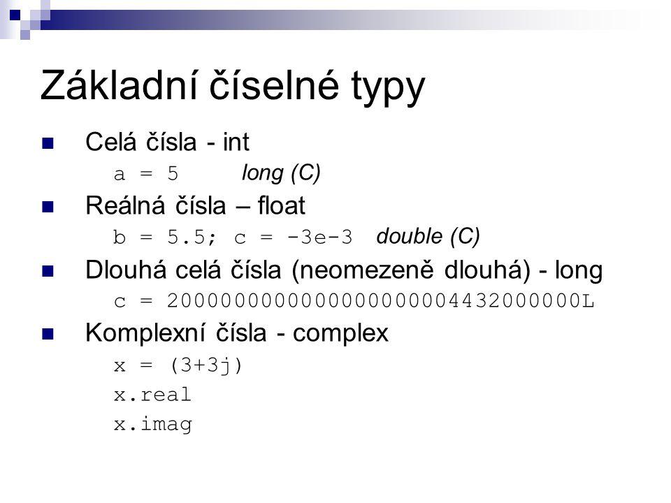 Základní číselné typy Celá čísla - int a = 5 long (C) Reálná čísla – float b = 5.5; c = -3e-3 double (C) Dlouhá celá čísla (neomezeně dlouhá) - long c = 2000000000000000000004432000000L Komplexní čísla - complex x = (3+3j) x.real x.imag