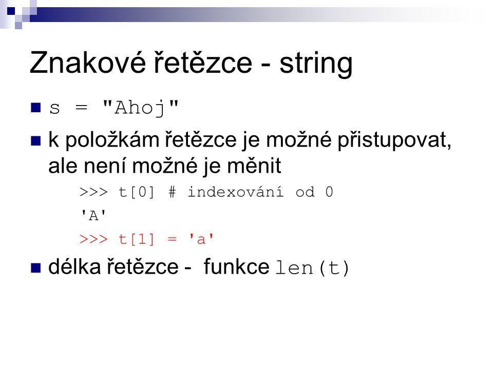 Znakové řetězce - string s = Ahoj k položkám řetězce je možné přistupovat, ale není možné je měnit >>> t[0] # indexování od 0 A >>> t[1] = a délka řetězce - funkce len(t)