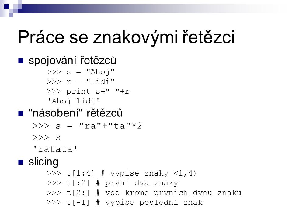 Práce se znakovými řetězci spojování řetězců >>> s = Ahoj >>> r = lidi >>> print s+ +r Ahoj lidi násobení rětězců >>> s = ra + ta *2 >>> s ratata slicing >>> t[1:4] # vypise znaky <1,4) >>> t[:2] # prvni dva znaky >>> t[2:] # vse krome prvnich dvou znaku >>> t[-1] # vypise poslední znak