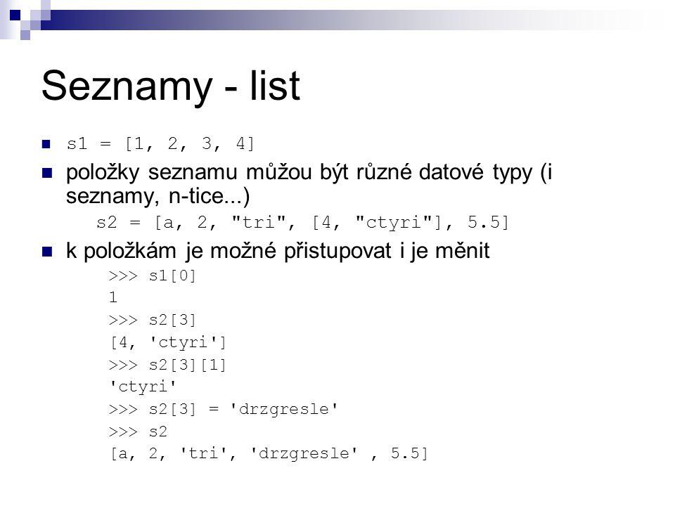 Seznamy - list s1 = [1, 2, 3, 4] položky seznamu můžou být různé datové typy (i seznamy, n-tice...) s2 = [a, 2, tri , [4, ctyri ], 5.5] k položkám je možné přistupovat i je měnit >>> s1[0] 1 >>> s2[3] [4, ctyri ] >>> s2[3][1] ctyri >>> s2[3] = drzgresle >>> s2 [a, 2, tri , drzgresle , 5.5]