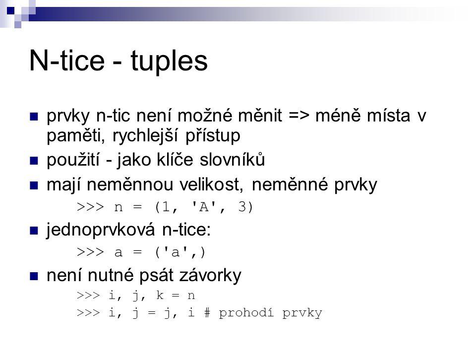 N-tice - tuples prvky n-tic není možné měnit => méně místa v paměti, rychlejší přístup použití - jako klíče slovníků mají neměnnou velikost, neměnné prvky >>> n = (1, A , 3) jednoprvková n-tice: >>> a = ( a ,) není nutné psát závorky >>> i, j, k = n >>> i, j = j, i # prohodí prvky