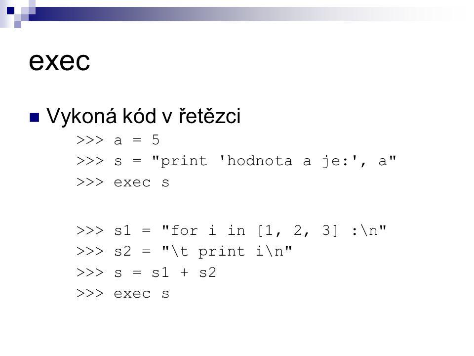exec Vykoná kód v řetězci >>> a = 5 >>> s = print hodnota a je: , a >>> exec s >>> s1 = for i in [1, 2, 3] :\n >>> s2 = \t print i\n >>> s = s1 + s2 >>> exec s