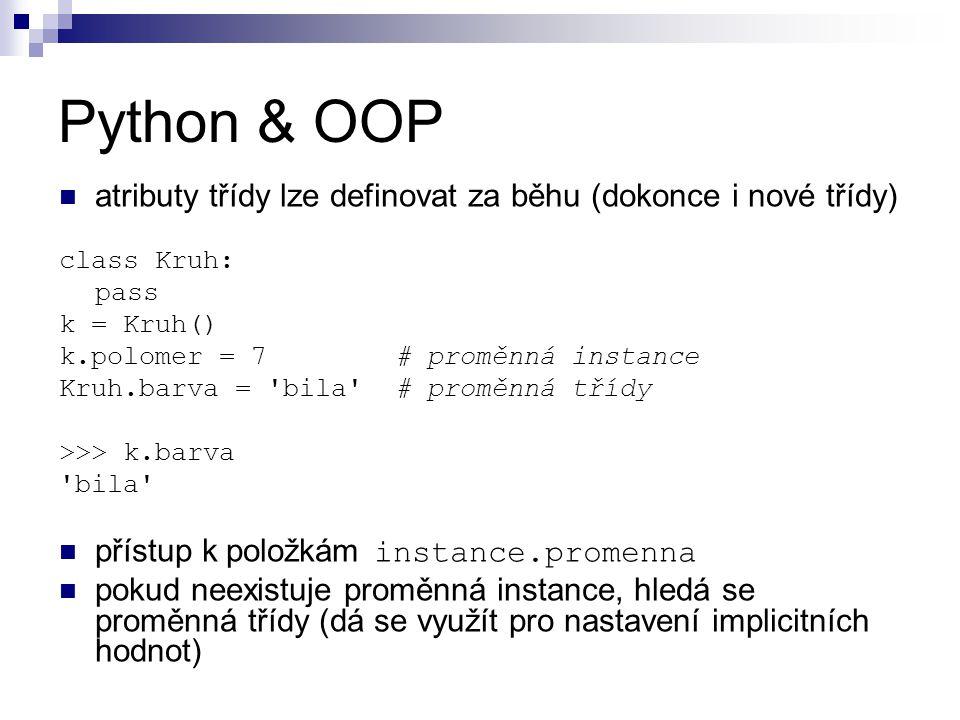 Python & OOP atributy třídy lze definovat za běhu (dokonce i nové třídy) class Kruh: pass k = Kruh() k.polomer = 7 # proměnná instance Kruh.barva = bila # proměnná třídy >>> k.barva bila přístup k položkám instance.promenna pokud neexistuje proměnná instance, hledá se proměnná třídy (dá se využít pro nastavení implicitních hodnot)