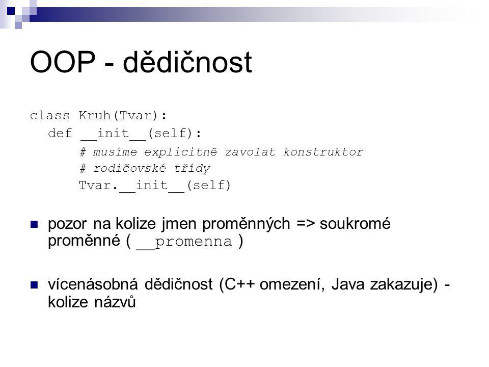 OOP - dědičnost class Kruh(Tvar): def __init__(self): # musíme explicitně zavolat konstruktor # rodičovské třídy Tvar.__init__(self) pozor na kolize jmen proměnných => soukromé proměnné ( __promenna ) vícenásobná dědičnost (C++ omezení, Java zakazuje) - kolize názvů