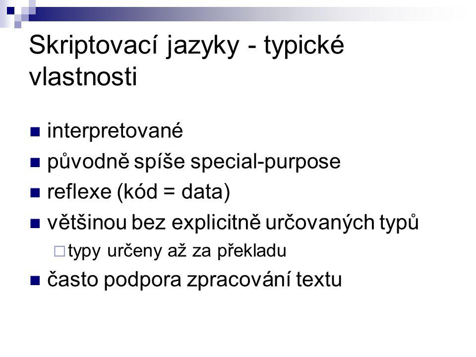 Skriptovací jazyky - typické vlastnosti interpretované původně spíše special-purpose reflexe (kód = data) většinou bez explicitně určovaných typů  typy určeny až za překladu často podpora zpracování textu
