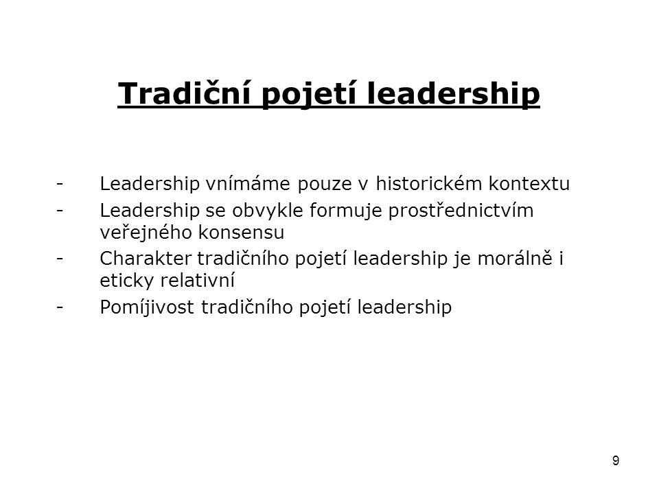 9 Tradiční pojetí leadership -Leadership vnímáme pouze v historickém kontextu -Leadership se obvykle formuje prostřednictvím veřejného konsensu -Charakter tradičního pojetí leadership je morálně i eticky relativní -Pomíjivost tradičního pojetí leadership