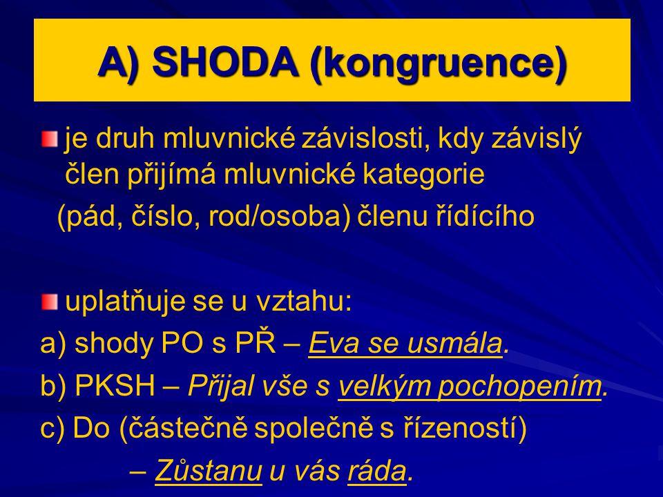 A) SHODA (kongruence) je druh mluvnické závislosti, kdy závislý člen přijímá mluvnické kategorie (pád, číslo, rod/osoba) členu řídícího uplatňuje se u vztahu: a) shody PO s PŘ – Eva se usmála.