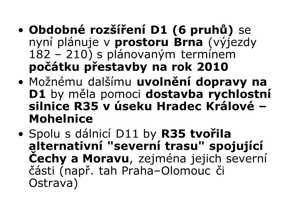 Obdobné rozšíření D1 (6 pruhů) se nyní plánuje v prostoru Brna (výjezdy 182 – 210) s plánovaným termínem počátku přestavby na rok 2010 Možnému dalšímu uvolnění dopravy na D1 by měla pomoci dostavba rychlostní silnice R35 v úseku Hradec Králové – Mohelnice Spolu s dálnicí D11 by R35 tvořila alternativní severní trasu spojující Čechy a Moravu, zejména jejich severní části (např.