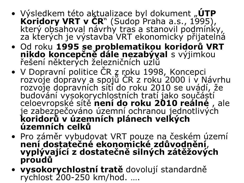 """Výsledkem této aktualizace byl dokument """"ÚTP Koridory VRT v ČR (Sudop Praha a.s., 1995), který obsahoval návrhy tras a stanovil podmínky, za kterých je výstavba VRT ekonomicky přijatelná Od roku 1995 se problematikou koridorů VRT nikdo koncepčně dále nezabýval s výjimkou řešení některých železničních uzlů V Dopravní politice ČR z roku 1998, Koncepci rozvoje dopravy a spojů ČR z roku 2000 i v Návrhu rozvoje dopravních sítí do roku 2010 se uvádí, že budování vysokorychlostních tratí jako součástí celoevropské sítě není do roku 2010 reálné, ale je zabezpečováno územní ochranou jednotlivých koridorů v územních plánech velkých územních celků Pro záměr vybudovat VRT pouze na českém území není dostatečné ekonomické zdůvodnění, vyplývající z dostatečně silných zátěžových proudů vysokorychlostní tratě dovolují standardně rychlost 200-250 km/hod."""
