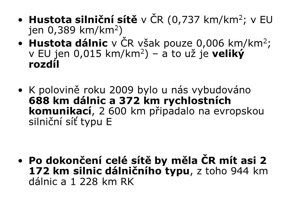 Hustota silniční sítě v ČR (0,737 km/km 2 ; v EU jen 0,389 km/km 2 ) Hustota dálnic v ČR však pouze 0,006 km/km 2 ; v EU jen 0,015 km/km 2 ) – a to už je veliký rozdíl K polovině roku 2009 bylo u nás vybudováno 688 km dálnic a 372 km rychlostních komunikací, 2 600 km připadalo na evropskou silniční síť typu E Po dokončení celé sítě by měla ČR mít asi 2 172 km silnic dálničního typu, z toho 944 km dálnic a 1 228 km RK