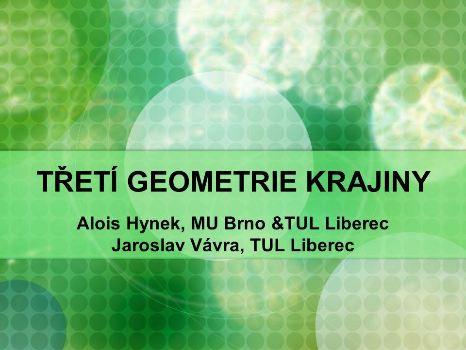 TŘETÍ GEOMETRIE KRAJINY Alois Hynek, MU Brno &TUL Liberec Jaroslav Vávra, TUL Liberec