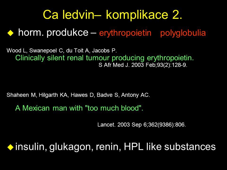 Ca ledvin– komplikace 2. u horm. produkce – erythropoietin polyglobulia Wood L, Swanepoel C, du Toit A, Jacobs P. Clinically silent renal tumour produ