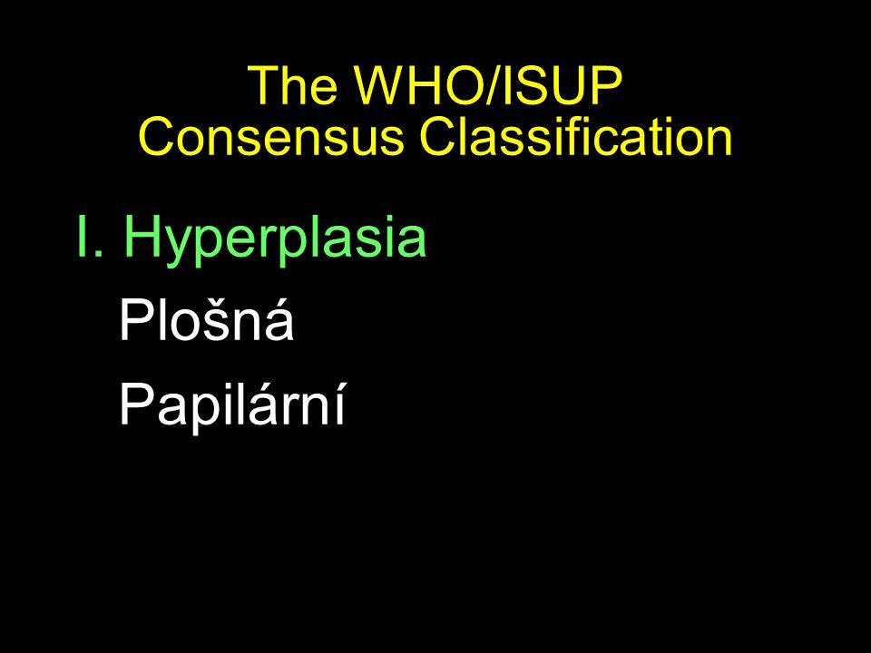 The WHO/ISUP Consensus Classification I. Hyperplasia Plošná Papilární