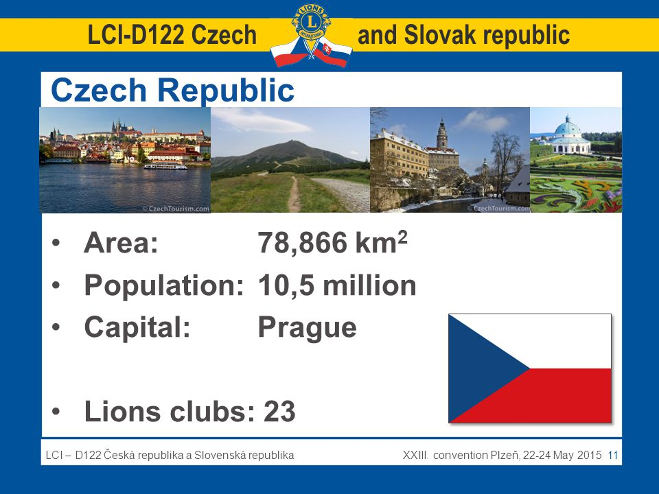 LCI – D122 Česká republika a Slovenská republikaXXIII. convention Plzeň, 22-24 May 2015 11 Czech Republic Area:78,866 km 2 Population:10,5 million Cap