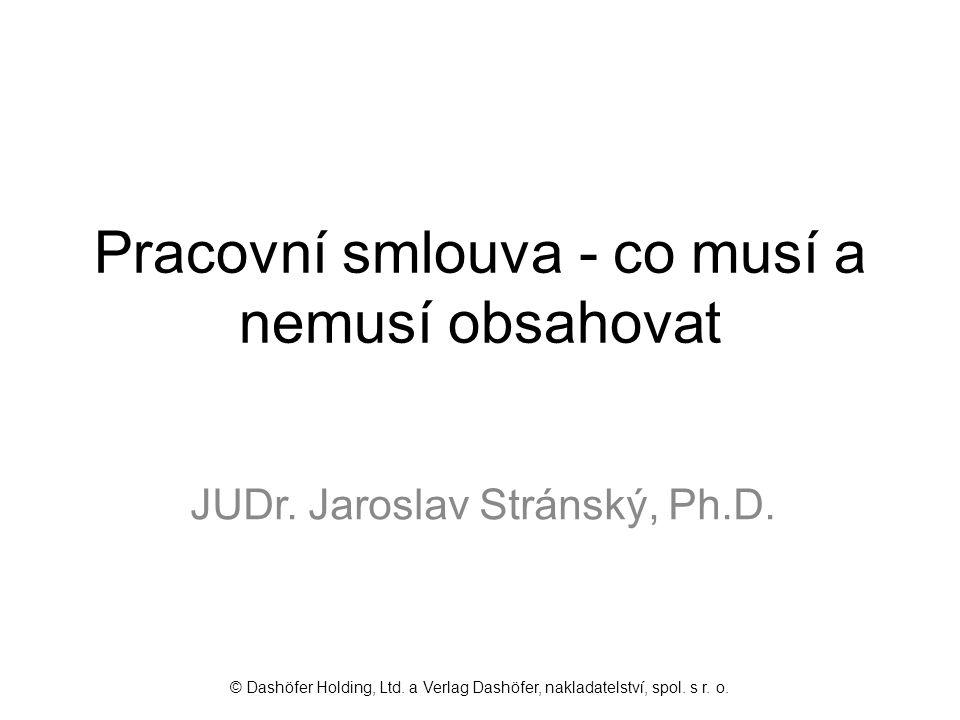 Pracovní smlouva - co musí a nemusí obsahovat JUDr. Jaroslav Stránský, Ph.D. © Dashöfer Holding, Ltd. a Verlag Dashöfer, nakladatelství, spol. s r. o.