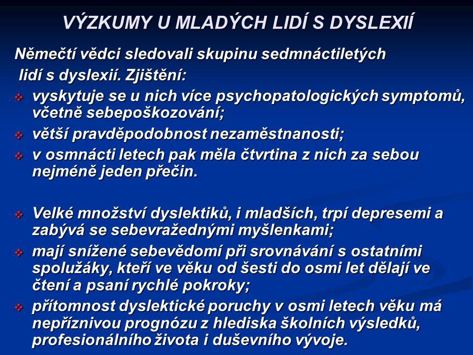 VÝZKUMY U MLADÝCH LIDÍ S DYSLEXIÍ Němečtí vědci sledovali skupinu sedmnáctiletých lidí s dyslexií. Zjištění: lidí s dyslexií. Zjištění:  vyskytuje se