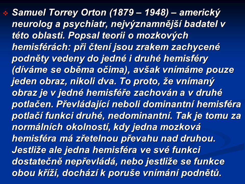  Samuel Torrey Orton (1879 – 1948) – americký neurolog a psychiatr, nejvýznamnější badatel v této oblasti. Popsal teorii o mozkových hemisférách: při