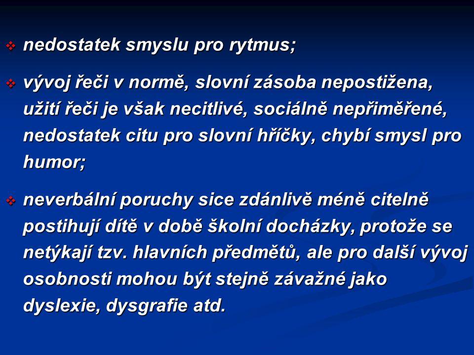  nedostatek smyslu pro rytmus;  vývoj řeči v normě, slovní zásoba nepostižena, užití řeči je však necitlivé, sociálně nepřiměřené, nedostatek citu p