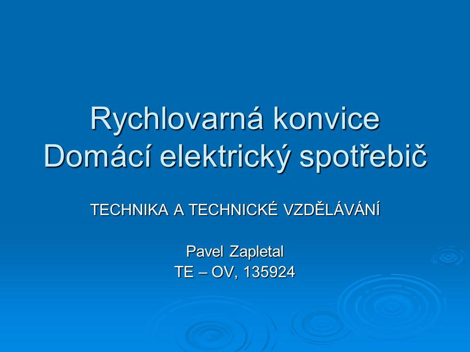 Rychlovarná konvice Domácí elektrický spotřebič TECHNIKA A TECHNICKÉ VZDĚLÁVÁNÍ Pavel Zapletal TE – OV, 135924