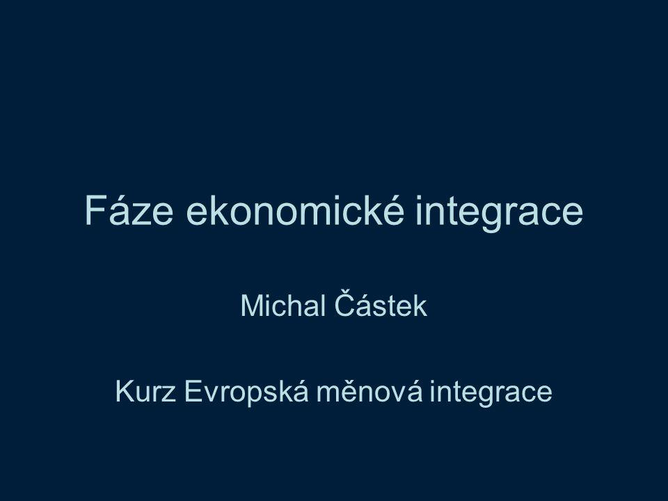 Fáze ekonomické integrace Michal Částek Kurz Evropská měnová integrace