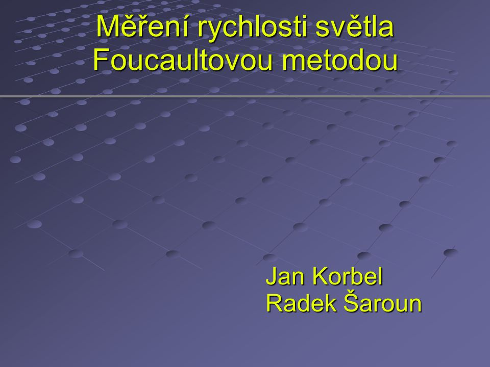 Měření rychlosti světla Foucaultovou metodou Jan Korbel Radek Šaroun
