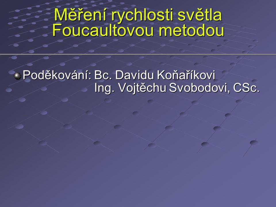 Měření rychlosti světla Foucaultovou metodou Poděkování: Bc. Davidu Koňaříkovi Ing. Vojtěchu Svobodovi, CSc. Ing. Vojtěchu Svobodovi, CSc.