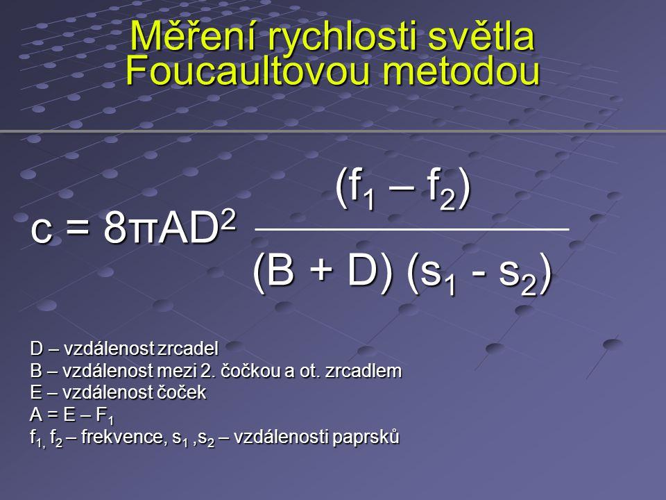 Měření rychlosti světla Foucaultovou metodou (f 1 – f 2 ) (f 1 – f 2 ) c = 8πAD 2 (B + D) (s 1 - s 2 ) (B + D) (s 1 - s 2 ) D – vzdálenost zrcadel B –