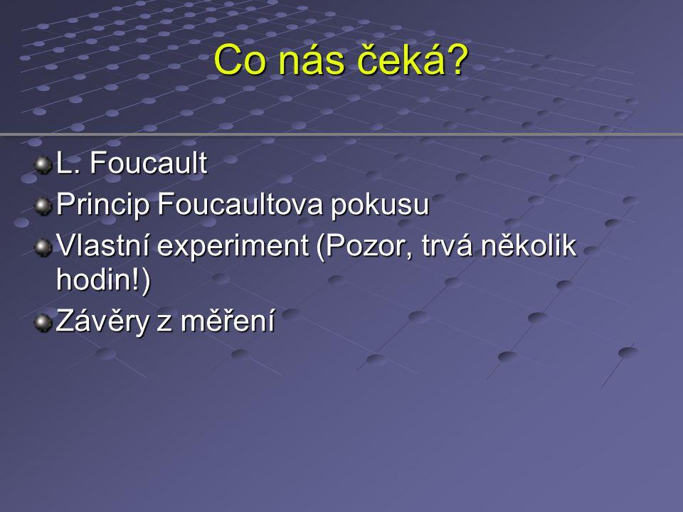 Co nás čeká? L. Foucault Princip Foucaultova pokusu Vlastní experiment (Pozor, trvá několik hodin!) Závěry z měření