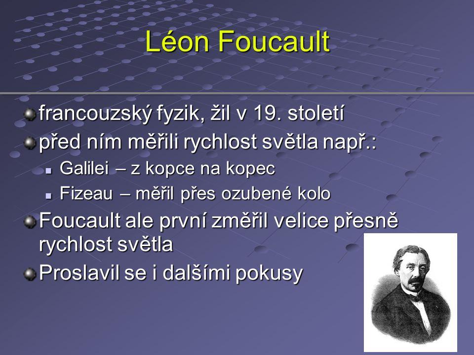 Léon Foucault francouzský fyzik, žil v 19. století před ním měřili rychlost světla např.: Galilei – z kopce na kopec Galilei – z kopce na kopec Fizeau